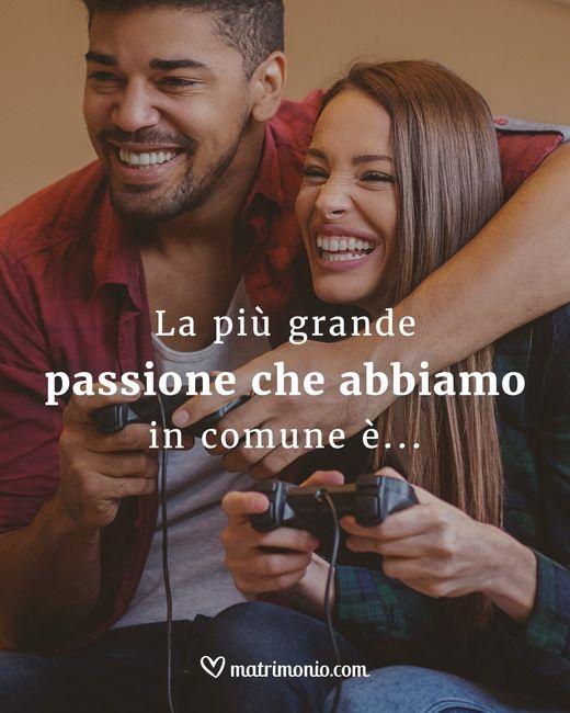 La più grande passione che abbiamo in comune è... 1